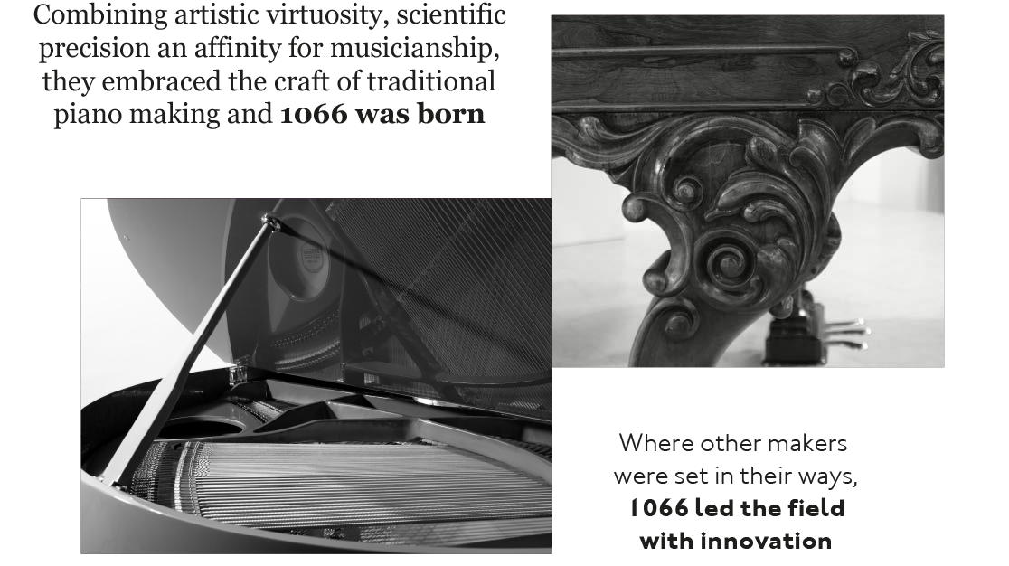 With an affinity for musicianship and the meticulousness of a true scientist he embraced the craft of traditional piano making and 1066 was born. Where other makers were set in their ways, 1066 led the field with innovation